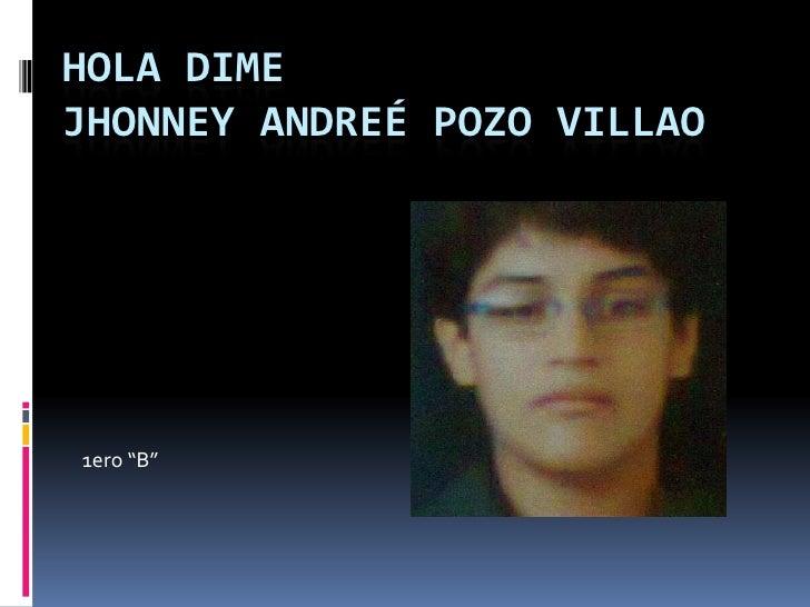 "HOLA DIMEJHONNEY ANDREÉ POZO VILLAO1ero ""B"""