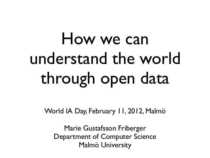 How we canunderstand the world through open data World IA Day, February 11, 2012, Malmö     Marie Gustafsson Friberger   D...
