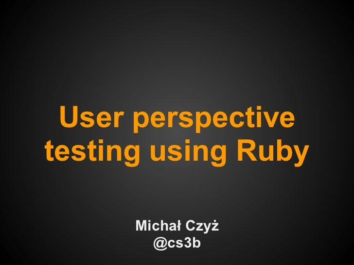 User perspectivetesting using Ruby      Michał Czyż        @cs3b