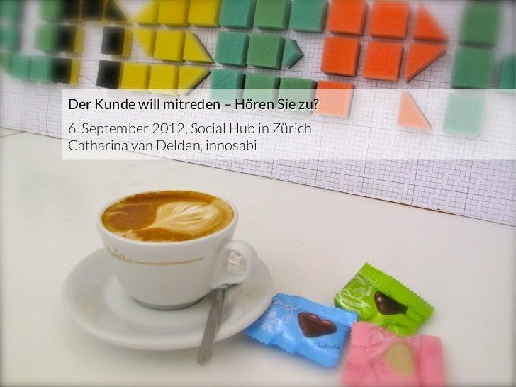 Der Kunde will mitreden – Hören Sie zu?          6. September 2012, Social Hub in Zürich          Catharina van Delden, in...