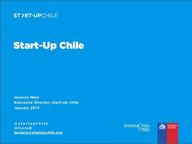 Start-Up Chile  Horacio Melo Executive Director, Start-Up Chile January 2013  @startupchile @hora8 horacio@startupchile.or...