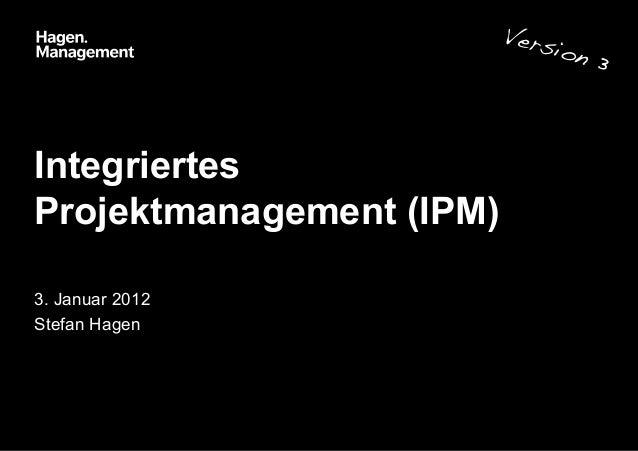 Integriertes Projektmanagement (IPM) 3. Januar 2012 Stefan Hagen Version 3!