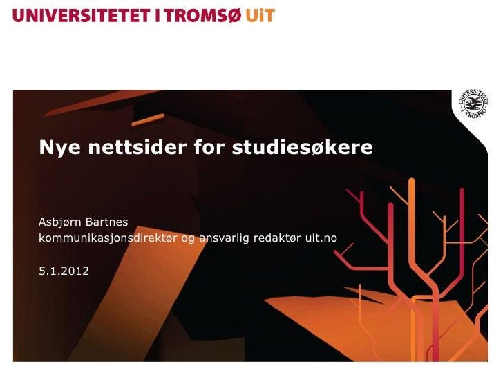 Nye nettsider for studiesøkere Asbjørn Bartnes kommunikasjonsdirektør og ansvarlig redaktør uit.no 5.1.2012