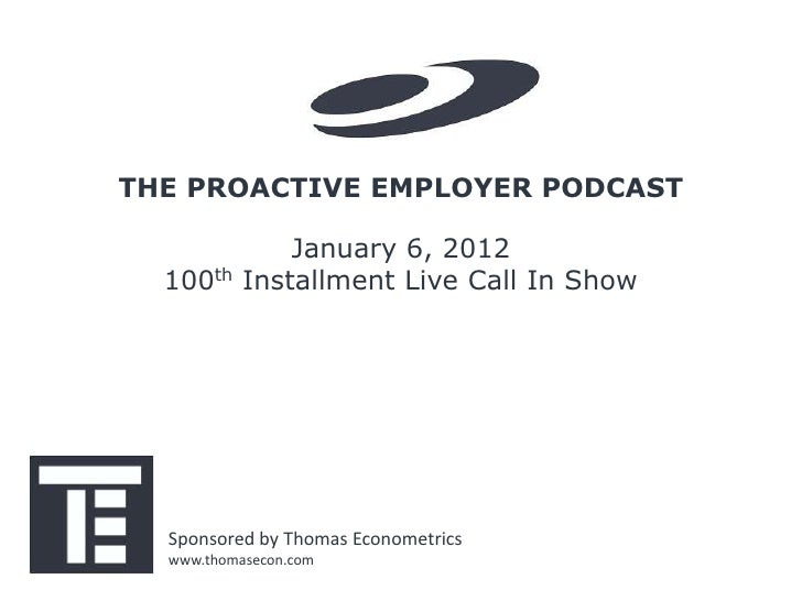 THE PROACTIVE EMPLOYER PODCAST               January 6, 2012  100th    Installment Live Call In Show  Sponsored by Thomas ...
