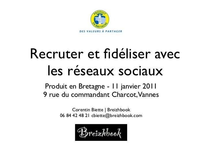 Recruter et fidéliser avec  les réseaux sociaux  Produit en Bretagne - 11 janvier 2011  9 rue du commandant Charcot,Vannes ...