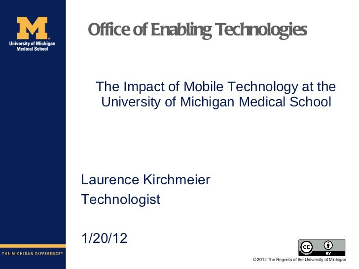The Impact of Mobile Technology at the University of Michigan Medical School <ul><li>Laurence Kirchmeier </li></ul><ul><li...