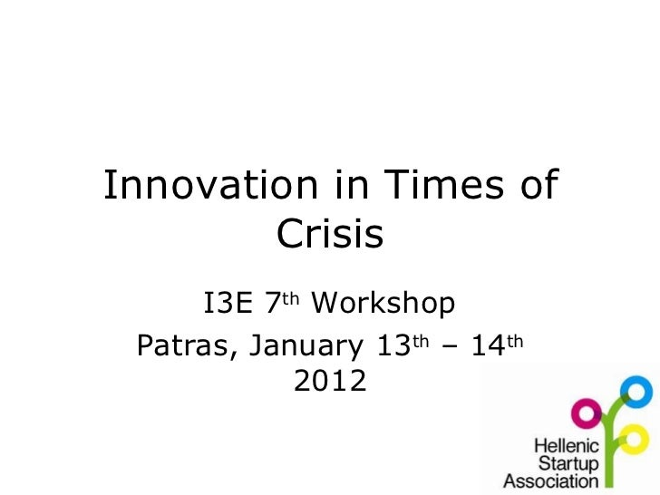 Innovation in Times of Crisis I3E 7 th  Workshop Patras, January 13 th  – 14 th  2012