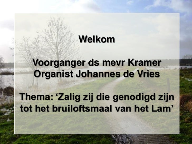 """Welkom  Voorganger ds mevr Kramer  Organist Johannes de VriesThema: """"Zalig zij die genodigd zijntot het bruiloftsmaal van ..."""