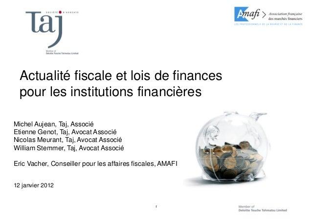 1 Actualité fiscale et lois de finances pour les institutions financières Michel Aujean, Taj, Associé Etienne Genot, Taj, ...