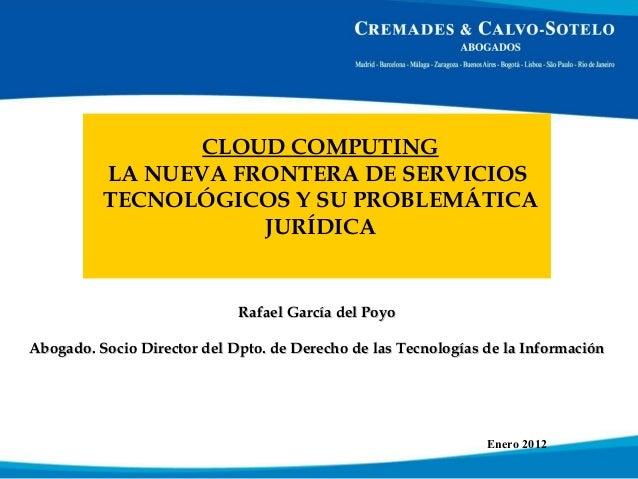 CLOUD COMPUTING LA NUEVA FRONTERA DE SERVICIOS TECNOLÓGICOS Y SU PROBLEMÁTICA JURÍDICA Enero 2012 Rafael García del PoyoRa...