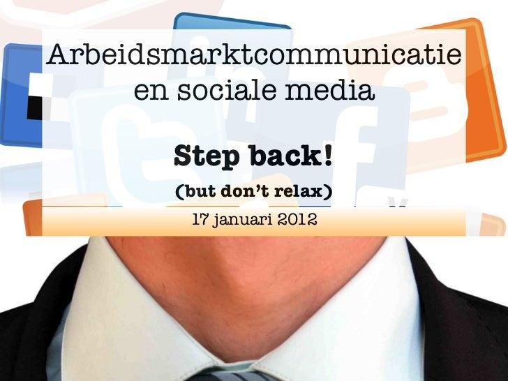 Arbeidsmarktcommunicatie     en sociale media       Step back!       (but don't relax)        17 januari 2012
