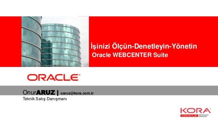 Kurumsal İşinizi Ölçün-Denetleyin-Yönetin                                  Oracle WEBCENTER SuiteOnurARUZ |        oaruz@k...