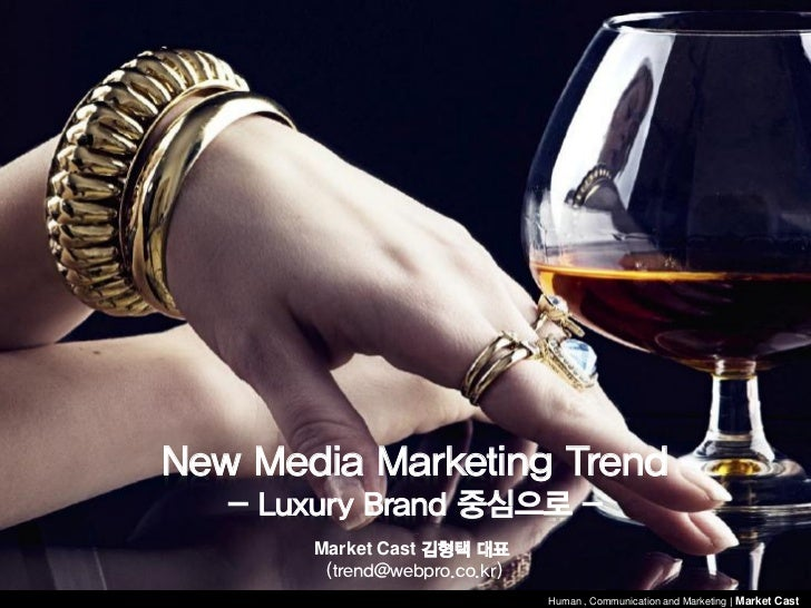 New Media Marketing Trend   - Luxury Brand 중심으로 -       Market Cast 김형택 대표        (trend@webpro.co.kr)                    ...
