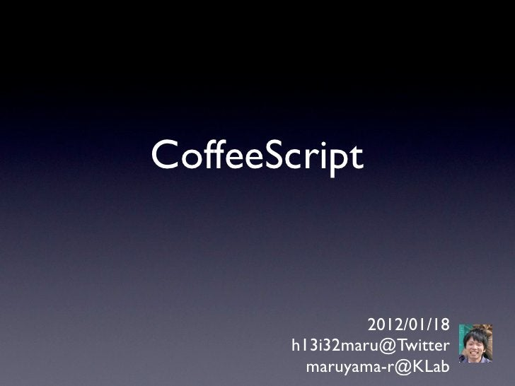 CoffeeScript                2012/01/18       h13i32maru@Twitter         maruyama-r@KLab