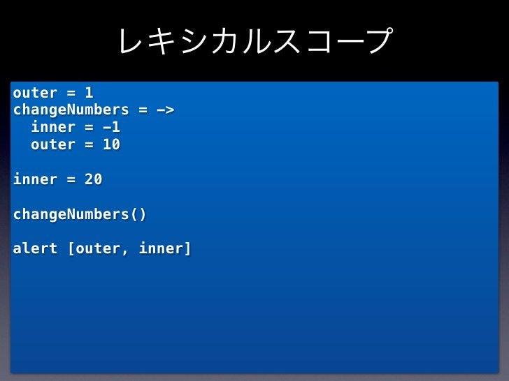 レキシカルスコープouter = 1changeNumbers = ->  inner = -1  outer = 10inner = 20changeNumbers()alert [outer, inner]