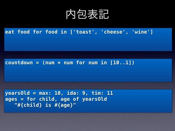 内包表記eat food for food in [toast, cheese, wine]countdown = (num * num for num in [10..1])yearsOld = max: 10, ida: 9, tim: 1...