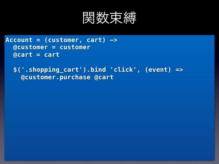 関数束縛Account = (customer, cart) ->  @customer = customer  @cart = cart  $(.shopping_cart).bind click, (event) =>    @custom...