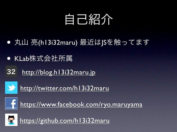 自己紹介• 丸山 亮(h13i32maru) 最近はJSを触ってます• KLab株式会社所属32   http://blog.h13i32maru.jp     http://twitter.com/h13i32maru     https:/...