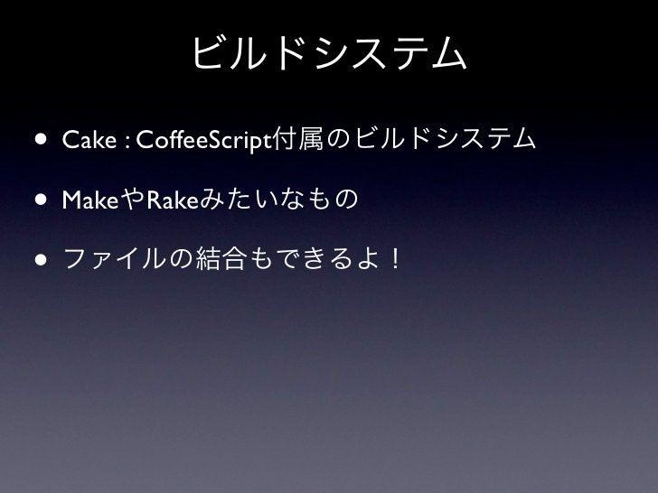 ビルドシステム• Cake : CoffeeScript付属のビルドシステム• MakeやRakeみたいなもの• ファイルの結合もできるよ!