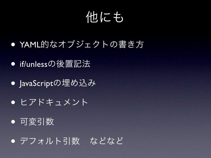 他にも• YAML的なオブジェクトの書き方• if/unlessの後置記法• JavaScriptの埋め込み• ヒアドキュメント• 可変引数• デフォルト引数 などなど