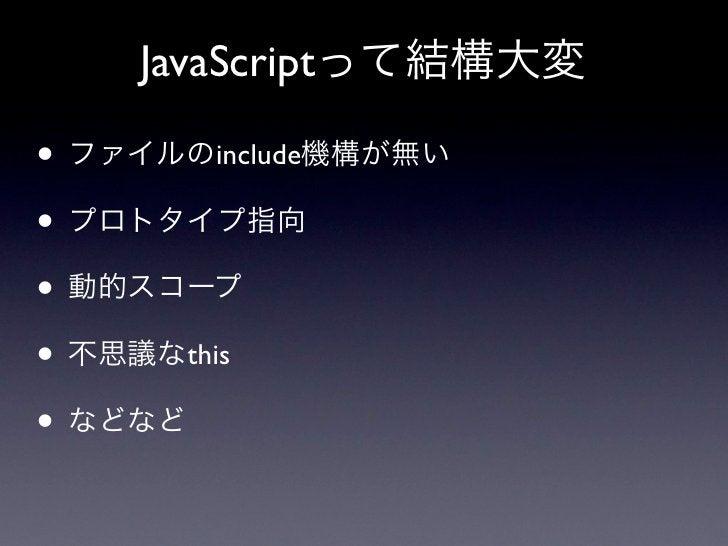 JavaScriptって結構大変• ファイルのinclude機構が無い• プロトタイプ指向• 動的スコープ• 不思議なthis• などなど