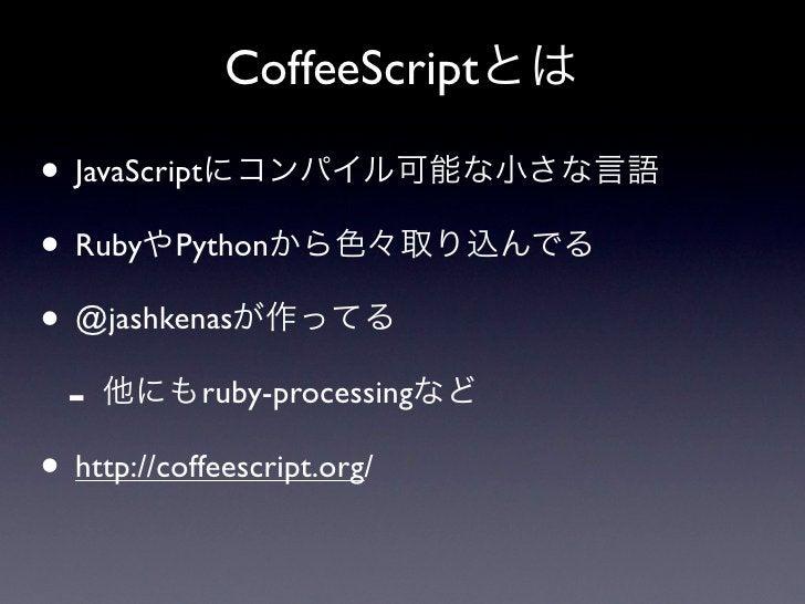 CoffeeScriptとは• JavaScriptにコンパイル可能な小さな言語• RubyやPythonから色々取り込んでる• @jashkenasが作ってる - 他にもruby-processingなど• http://coffeescri...
