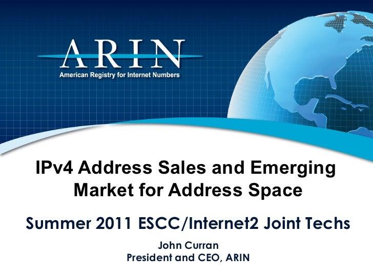 IPv4 Address Sales and Emerging     Market for Address SpaceSummer 2011 ESCC/Internet2 Joint Techs                 John Cu...