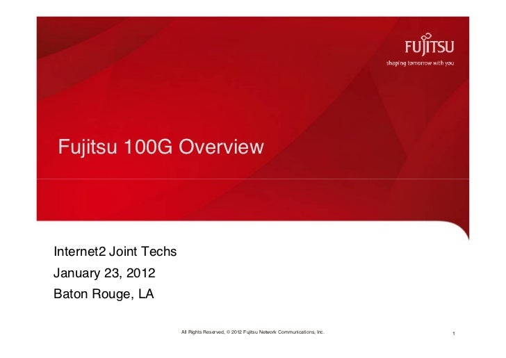 Fujitsu 100G OverviewInternet2 Joint TechsJanuary 23, 2012Baton Rouge, LA                        All Rights Reserved, © 20...
