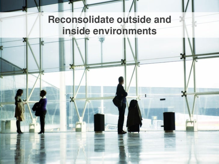 Reconsolidate outside and  inside environments