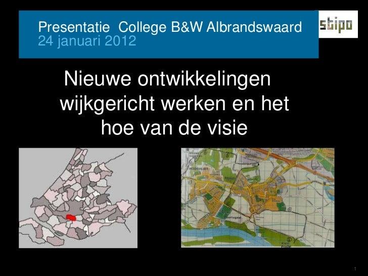 Presentatie College B&W Albrandswaard24 januari 2012   Nieuwe ontwikkelingen   wijkgericht werken en het        hoe van de...