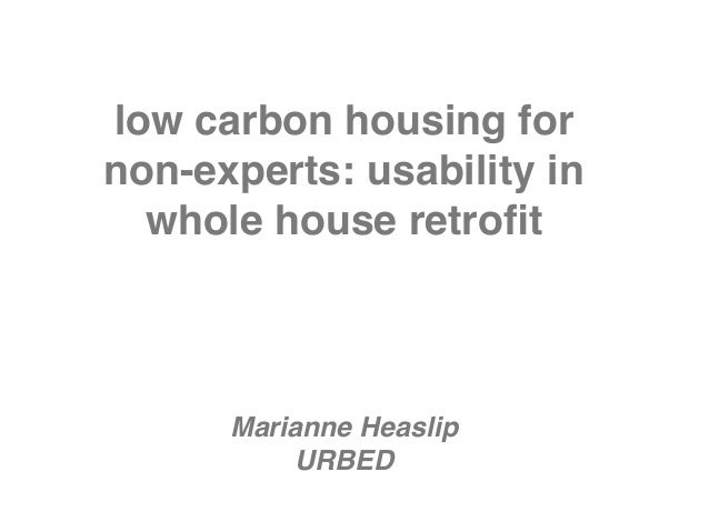 low carbon housing fornon-experts: usability in  whole house retrofit      Marianne Heaslip           URBED