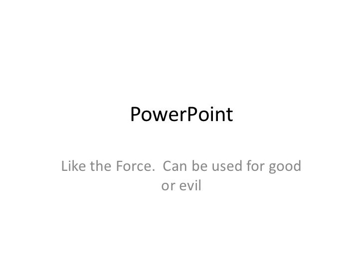 PowerPointLike the Force. Can be used for good                or evil