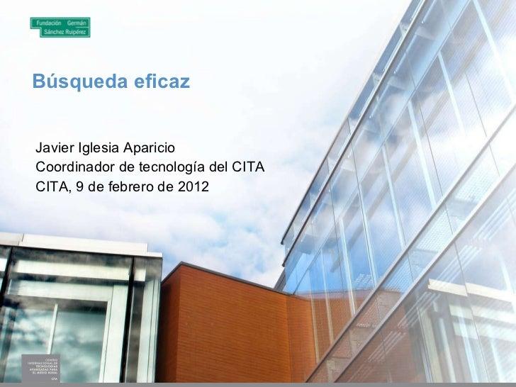 Búsqueda eficaz Javier Iglesia Aparicio Coordinador de tecnología del CITA CITA, 9 de febrero de 2012