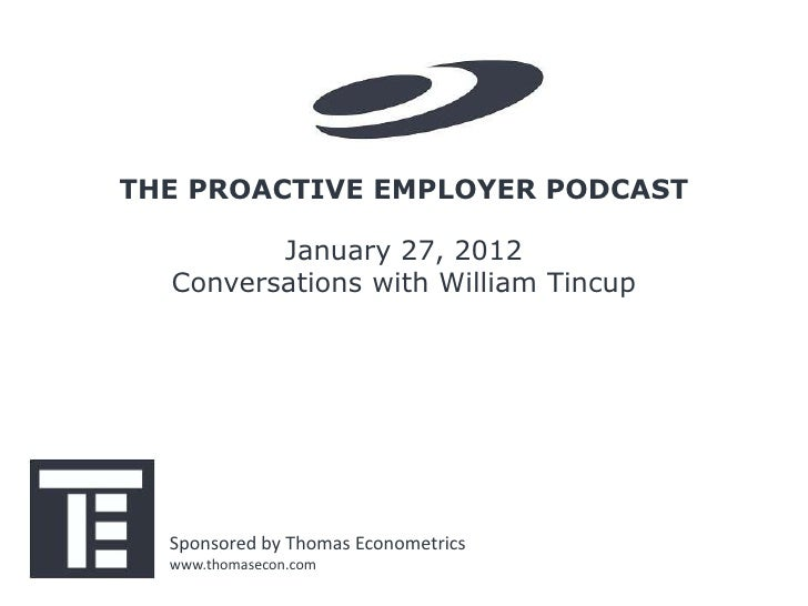 THE PROACTIVE EMPLOYER PODCAST         January 27, 2012  Conversations with William Tincup  Sponsored by Thomas Econometri...
