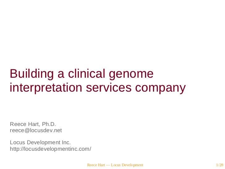 Building a clinical genomeinterpretation services companyReece Hart, Ph.D.reece@locusdev.netLocus Development Inc.http://l...