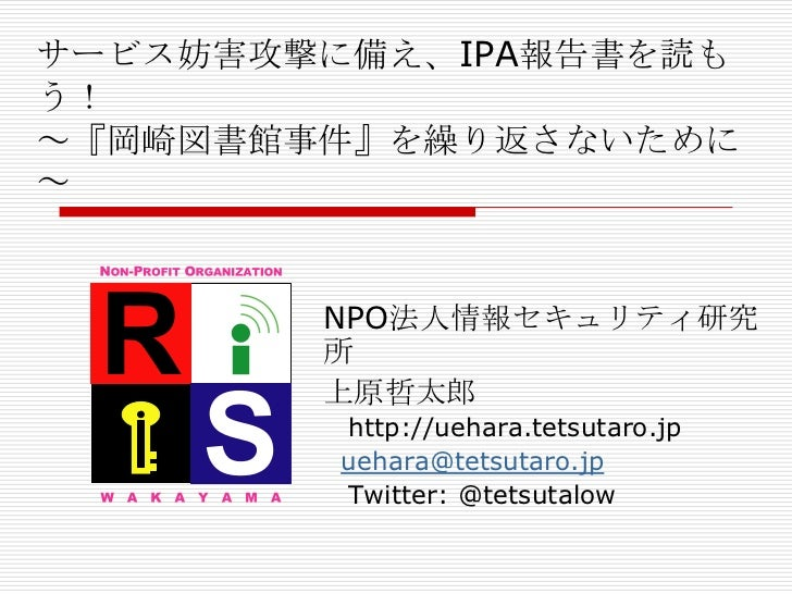 サービス妨害攻撃に備え、IPA報告書を読もう!~『岡崎図書館事件』を繰り返さないために~        NPO法人情報セキュリティ研究        所        上原哲太郎         http://uehara.tetsutaro....