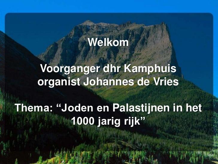 """Welkom    Voorganger dhr Kamphuis    organist Johannes de VriesThema: """"Joden en Palastijnen in het         1000 jarig rijk"""""""