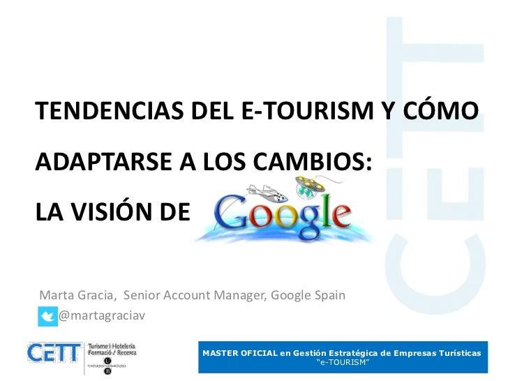 TENDENCIAS DEL E-TOURISM Y CÓMOADAPTARSE A LOS CAMBIOS:LA VISIÓN DEMarta Gracia, Senior Account Manager, Google Spain  @ma...