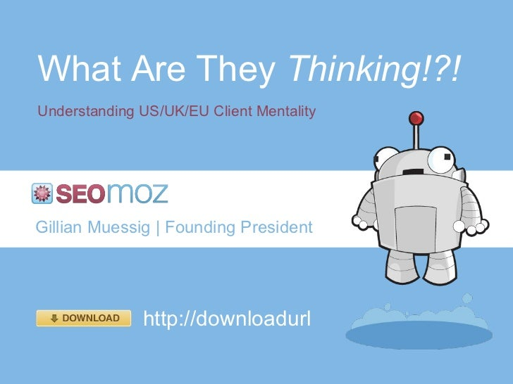 What Are They  Thinking!?! Understanding US/UK/EU Client Mentality Gillian Muessig   Founding President http://downloadurl