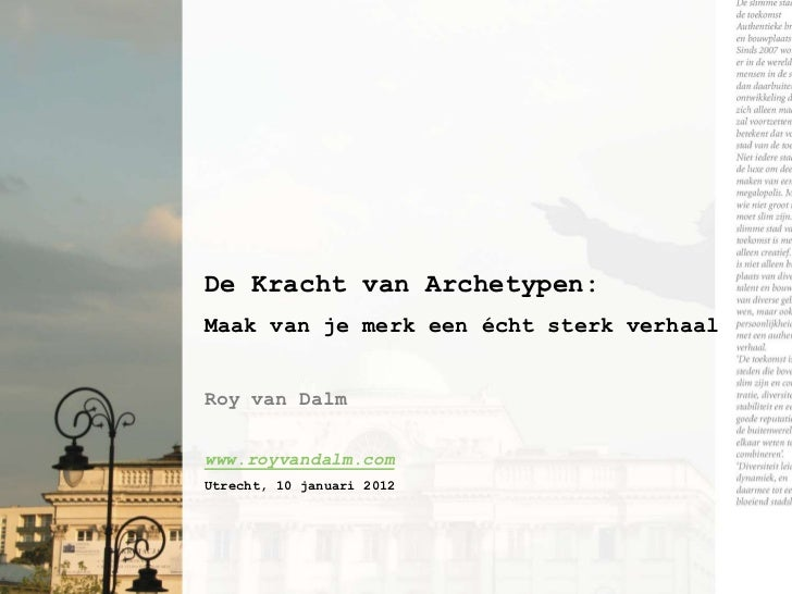 De Kracht van Archetypen:Maak van je merk een écht sterk verhaalRoy van Dalmwww.royvandalm.comUtrecht, 10 januari 2012