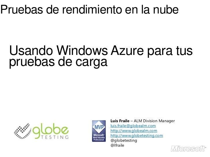 Pruebas de rendimiento en la nube Usando Windows Azure para tus pruebas de carga                    Luis Fraile – ALM Divi...