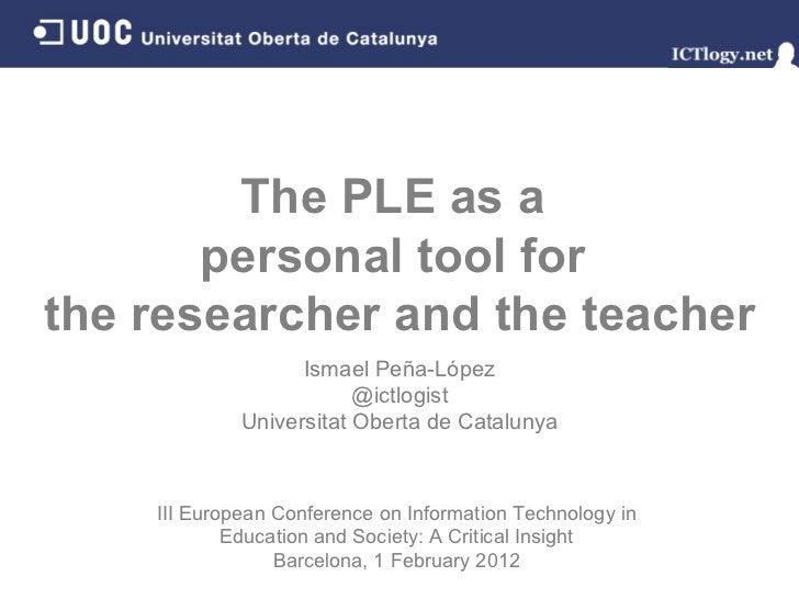 The PLE as a  personal tool for  the researcher and the teacher Ismael Peña - López @ictlogist Universitat Oberta de Catal...