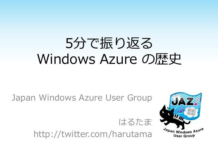 5分で振り返る     Windows Azure の歴史Japan Windows Azure User Group                        はるたま    http://twitter.com/harutama