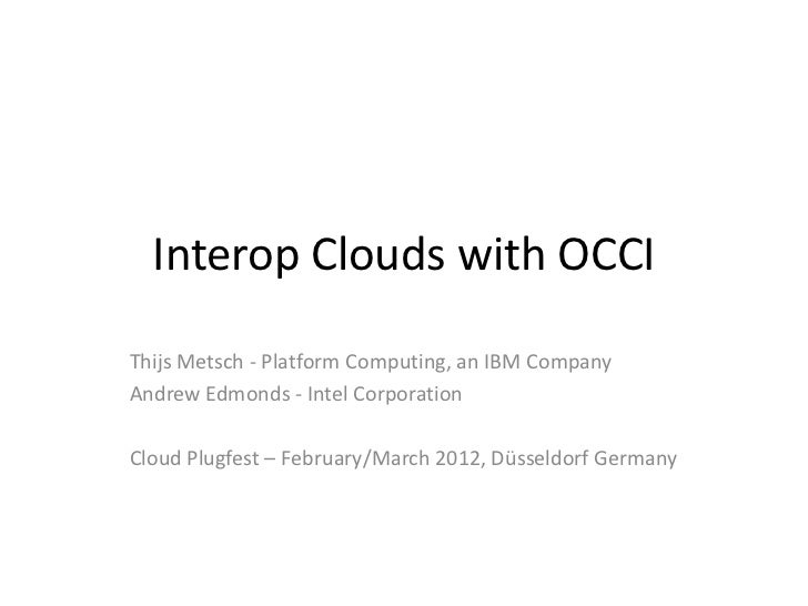 Interop Clouds with OCCIThijs Metsch - Platform Computing, an IBM CompanyAndrew Edmonds - Intel CorporationCloud Plugfest ...