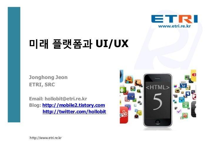 미래 플랫폼과 UI/UXJonghong JeonETRI, SRCEmail: hollobit@etri.re.krBlog: http://mobile2.tistory.com      http://twitter.com/holl...