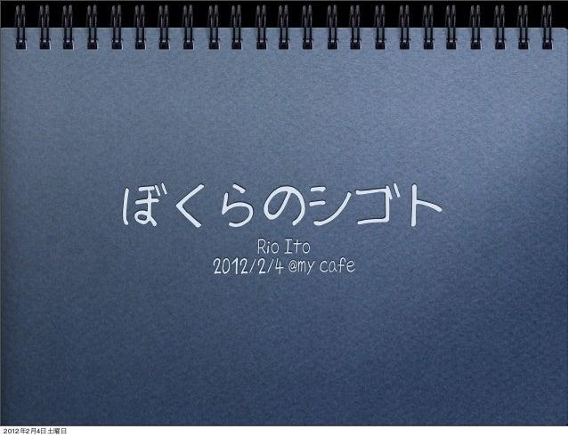 ぼくらのシゴト Rio Ito 2012/2/4 @my cafe 2012年2月4日土曜日
