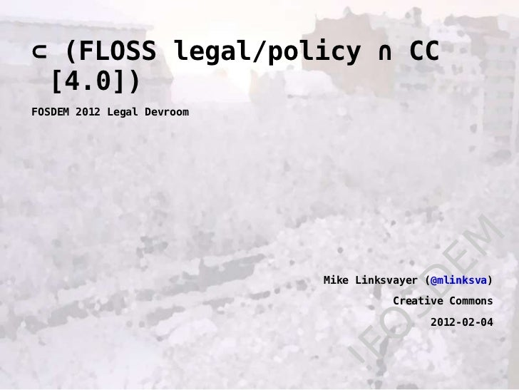 !FOSDEM ⊂  (FLOSS legal/policy ∩ CC [4.0]) FOSDEM 2012 Legal Devroom Mike Linksvayer ( @mlinksva ) Creative Commons 2012-0...