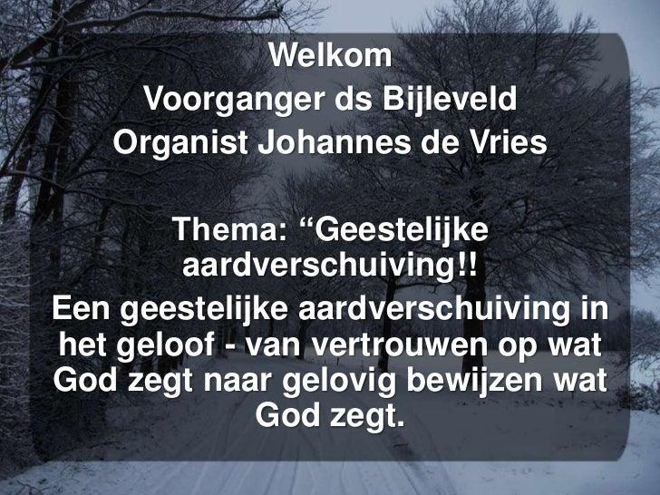 """Welkom    Voorganger ds Bijleveld   Organist Johannes de Vries       Thema: """"Geestelijke        aardverschuiving!!Een gees..."""