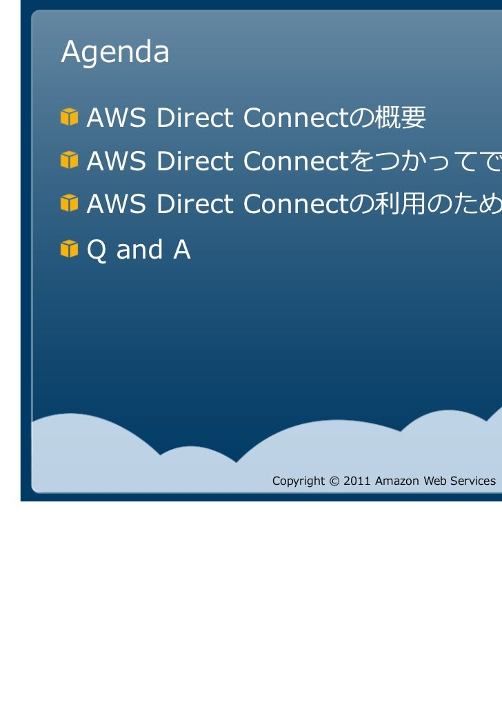 Agenda AWS Direct Connectの概要 AWS Direct Connectをつかってできること AWS Direct Connect Q and A             Copyright © 2011 Amazon W...