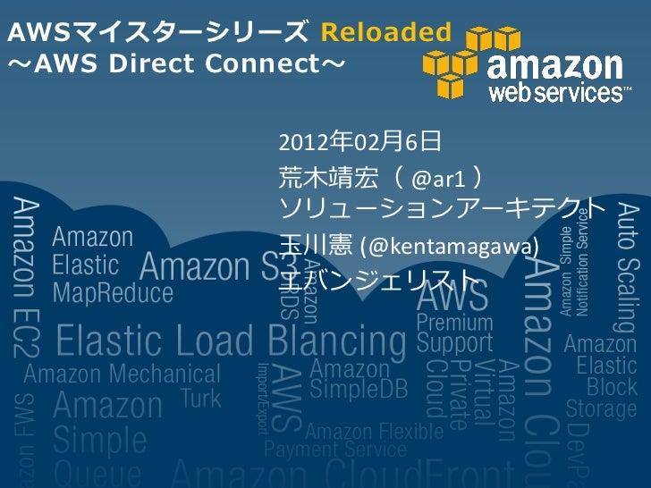 AWSマイスターシリーズ Reloaded~AWS Direct Connect~            2012年02月6日            荒木靖宏( @ar1 )            ソリューションアーキテクト          ...